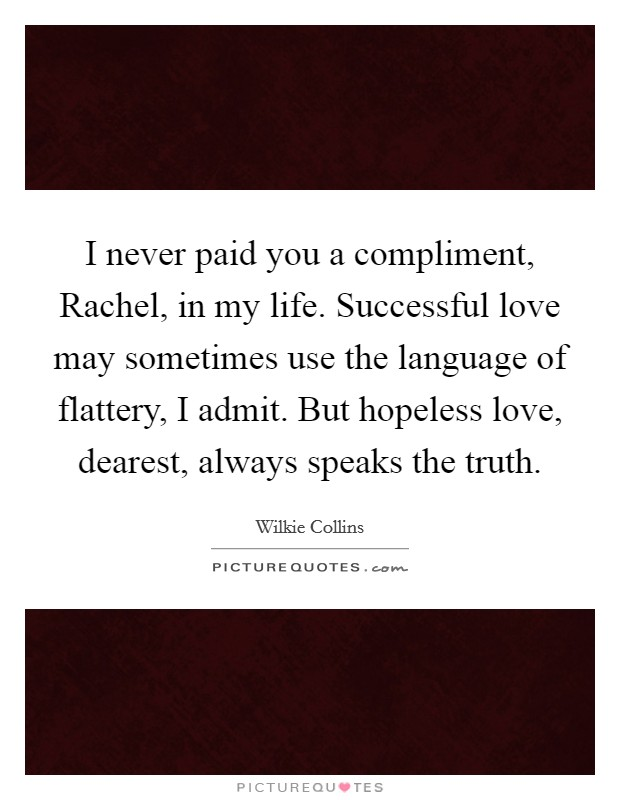I never paid you a compliment, Rachel, in my life. Successful love may sometimes use the language of flattery, I admit. But hopeless love, dearest, always speaks the truth Picture Quote #1