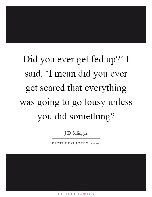 Did you ever get fed up?' I said. 'I mean did you ever get scared that everything was going to go lousy unless you did something? Picture Quote #1