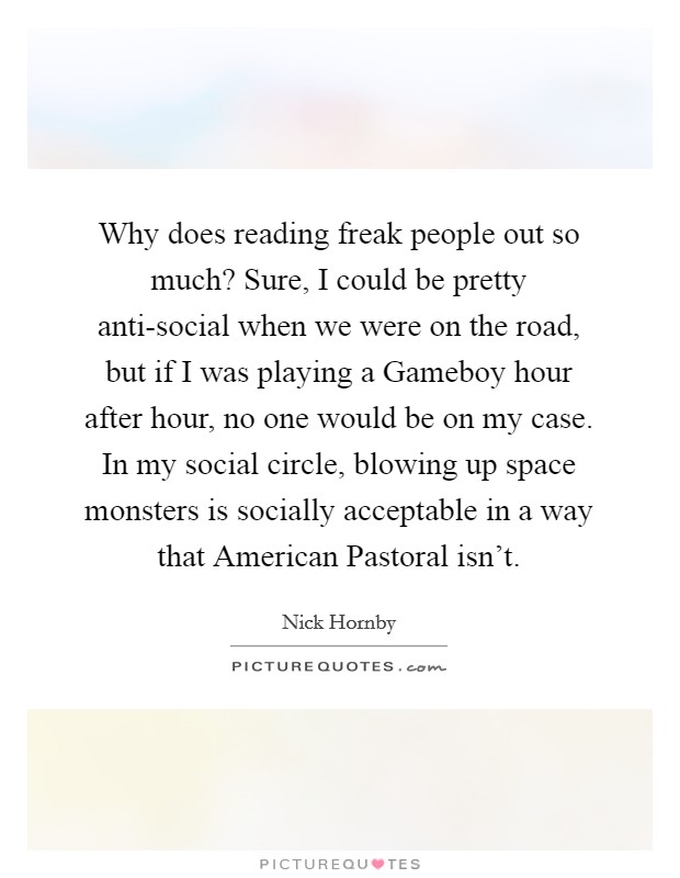Why does reading freak people out so much? Sure, I could be pretty anti-social when we were on the road, but if I was playing a Gameboy hour after hour, no one would be on my case. In my social circle, blowing up space monsters is socially acceptable in a way that American Pastoral isn't Picture Quote #1