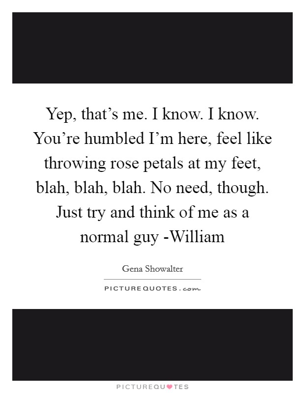 Yep, that's me. I know. I know. You're humbled I'm here, feel like throwing rose petals at my feet, blah, blah, blah. No need, though. Just try and think of me as a normal guy -William Picture Quote #1