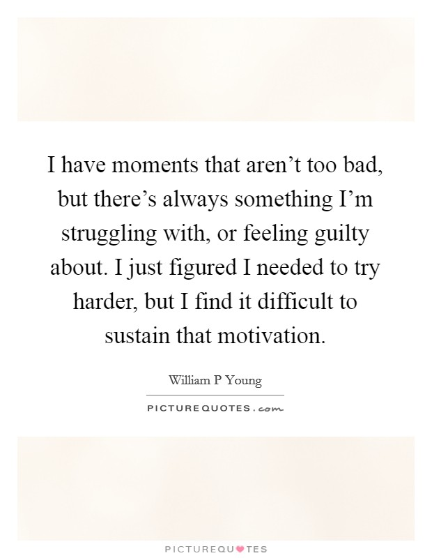 I have moments that aren't too bad, but there's always something I'm struggling with, or feeling guilty about. I just figured I needed to try harder, but I find it difficult to sustain that motivation Picture Quote #1
