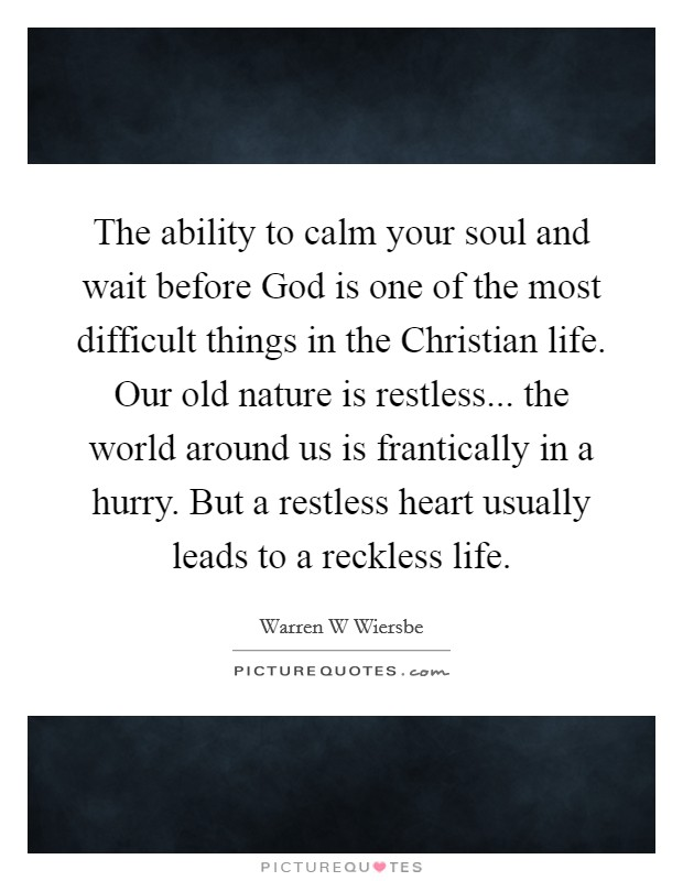 The ability to calm your soul and wait before God is one of the most difficult things in the Christian life. Our old nature is restless... the world around us is frantically in a hurry. But a restless heart usually leads to a reckless life Picture Quote #1