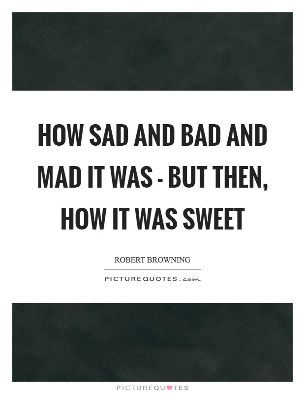 How sad and bad and mad it was - but then, how it was sweet Picture Quote #1