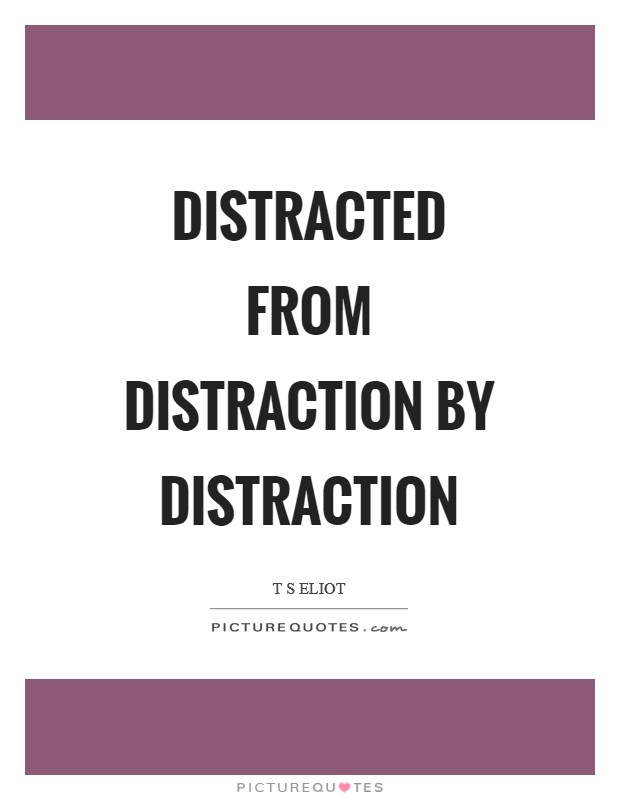 Distracted from distraction by distraction Picture Quote #1