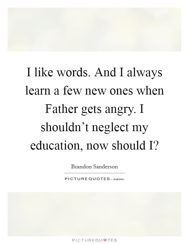 I like words. And I always learn a few new ones when Father gets angry. I shouldn't neglect my education, now should I? Picture Quote #1