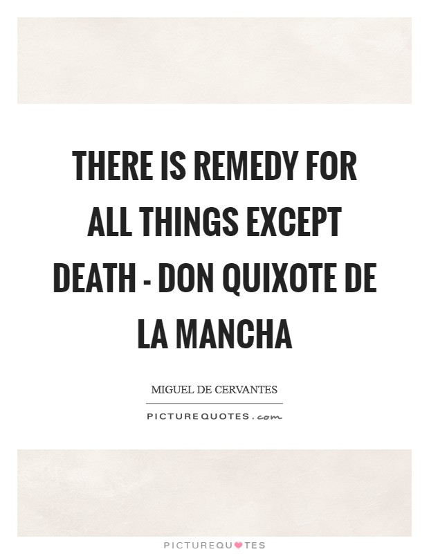There is remedy for all things except death - Don Quixote De La Mancha Picture Quote #1