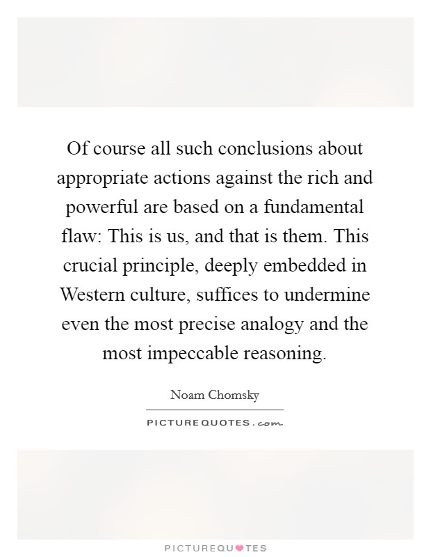Of course all such conclusions about appropriate actions against the rich and powerful are based on a fundamental flaw: This is us, and that is them. This crucial principle, deeply embedded in Western culture, suffices to undermine even the most precise analogy and the most impeccable reasoning Picture Quote #1