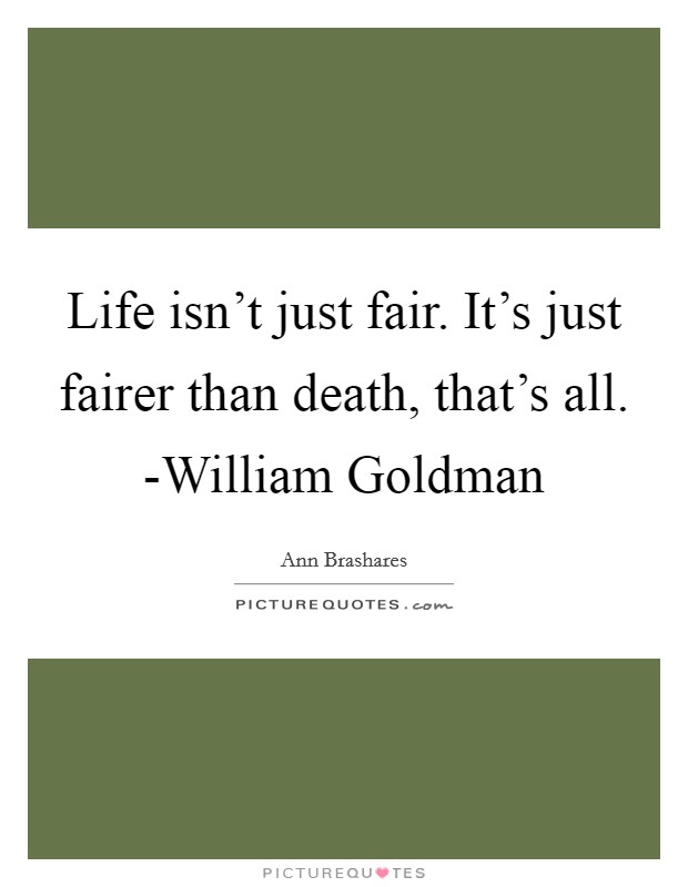 Life isn't just fair. It's just fairer than death, that's all. -William Goldman Picture Quote #1