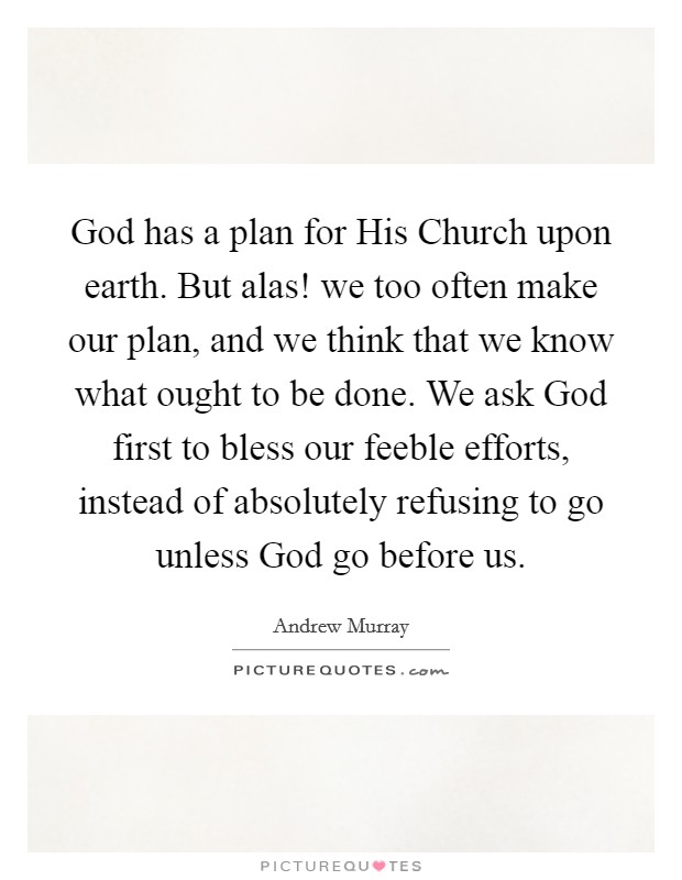 God has a plan for His Church upon earth. But alas! we too often make our plan, and we think that we know what ought to be done. We ask God first to bless our feeble efforts, instead of absolutely refusing to go unless God go before us Picture Quote #1