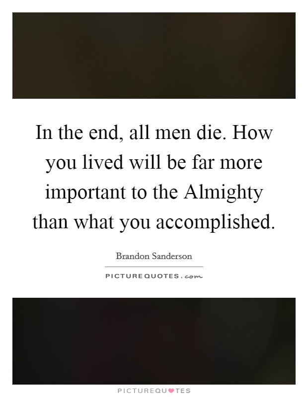 In the end, all men die. How you lived will be far more important to the Almighty than what you accomplished Picture Quote #1