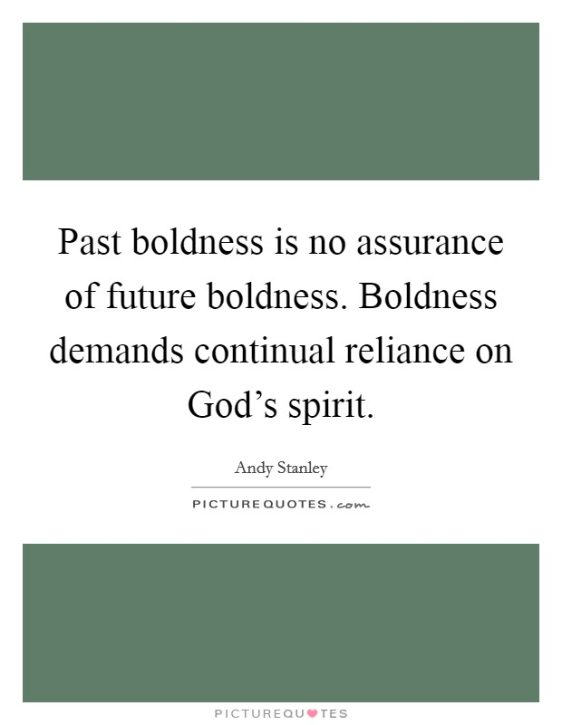 Past boldness is no assurance of future boldness. Boldness demands continual reliance on God's spirit Picture Quote #1