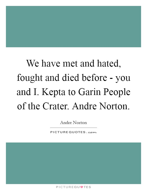 We have met and hated, fought and died before - you and I. Kepta to Garin People of the Crater. Andre Norton Picture Quote #1