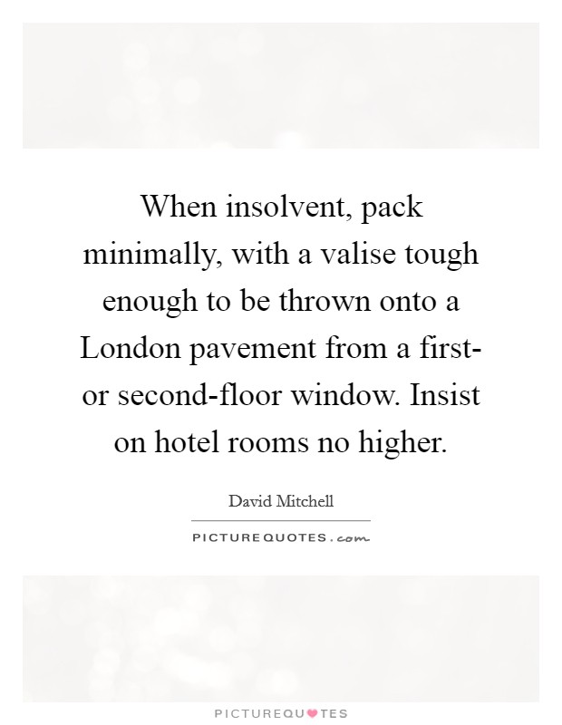 When insolvent, pack minimally, with a valise tough enough to be thrown onto a London pavement from a first- or second-floor window. Insist on hotel rooms no higher Picture Quote #1