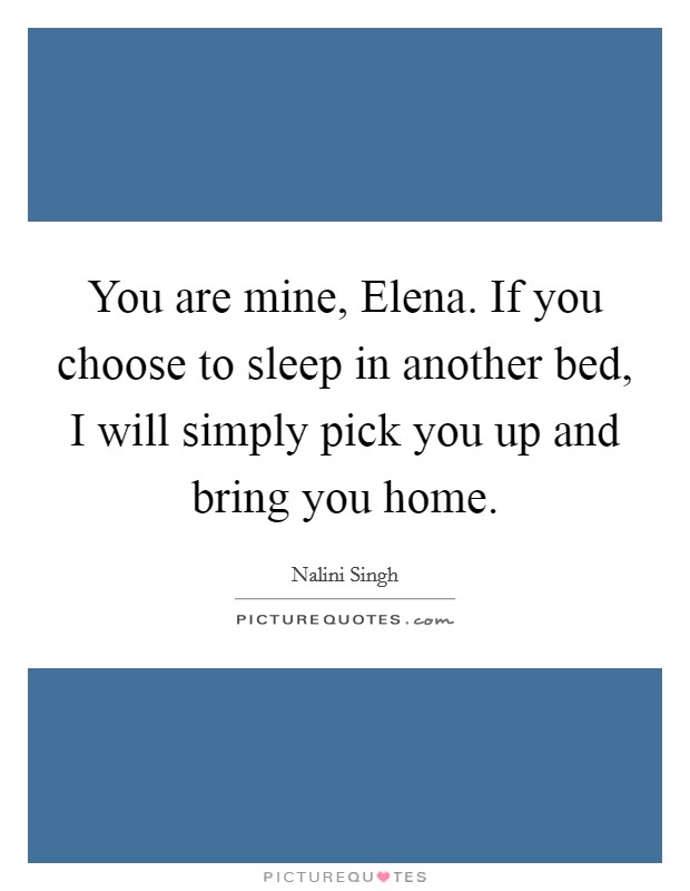 You are mine, Elena. If you choose to sleep in another bed, I will simply pick you up and bring you home Picture Quote #1