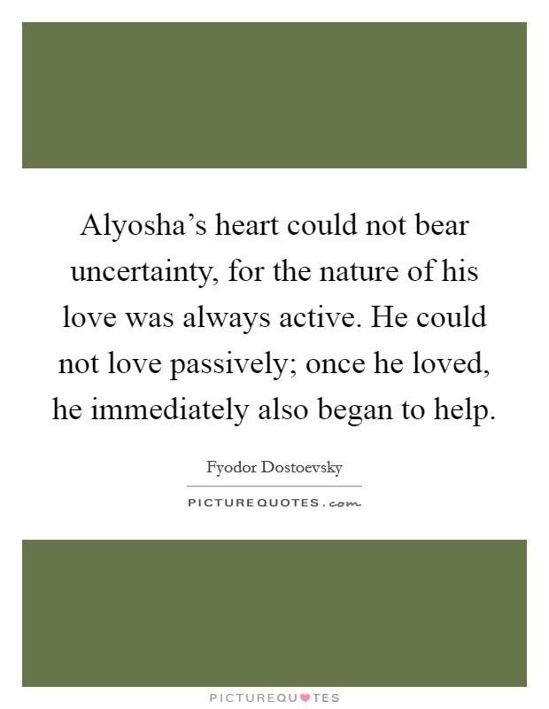 Alyosha's heart could not bear uncertainty, for the nature of his love was always active. He could not love passively; once he loved, he immediately also began to help Picture Quote #1