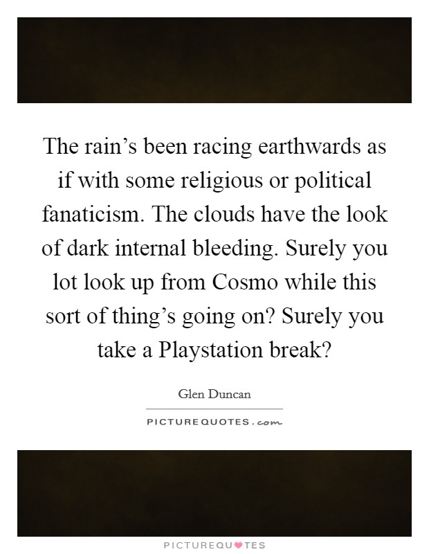 The rain's been racing earthwards as if with some religious or political fanaticism. The clouds have the look of dark internal bleeding. Surely you lot look up from Cosmo while this sort of thing's going on? Surely you take a Playstation break? Picture Quote #1