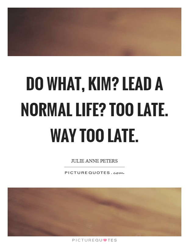 Do what, Kim? Lead a normal life? Too late. Way too late Picture Quote #1