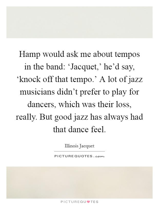Hamp would ask me about tempos in the band: 'Jacquet,' he'd say, 'knock off that tempo.' A lot of jazz musicians didn't prefer to play for dancers, which was their loss, really. But good jazz has always had that dance feel Picture Quote #1