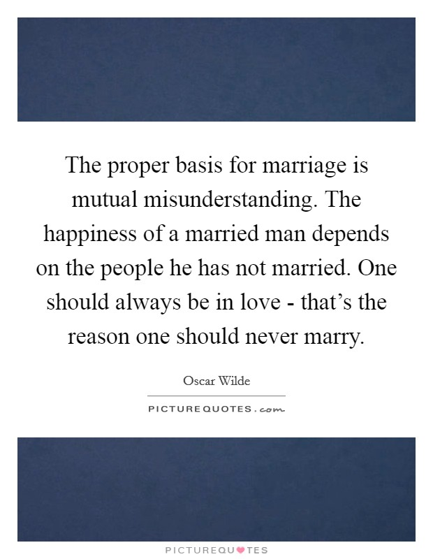 The proper basis for marriage is mutual misunderstanding. The happiness of a married man depends on the people he has not married. One should always be in love - that's the reason one should never marry Picture Quote #1