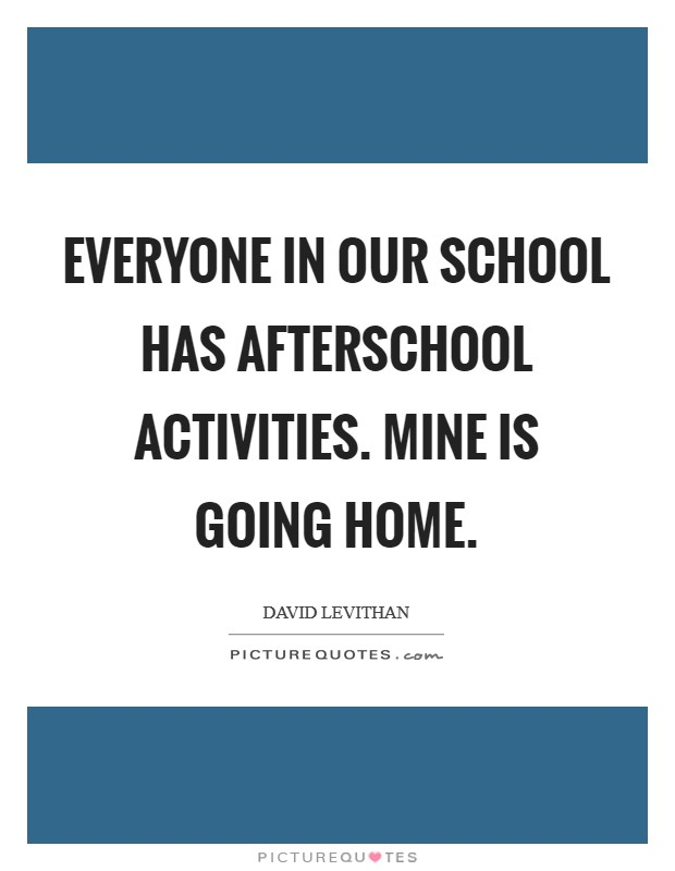 Everyone in our school has afterschool activities. mine is going home Picture Quote #1