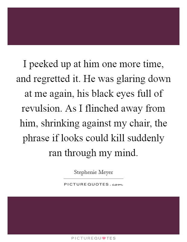 I peeked up at him one more time, and regretted it. He was glaring down at me again, his black eyes full of revulsion. As I flinched away from him, shrinking against my chair, the phrase if looks could kill suddenly ran through my mind Picture Quote #1