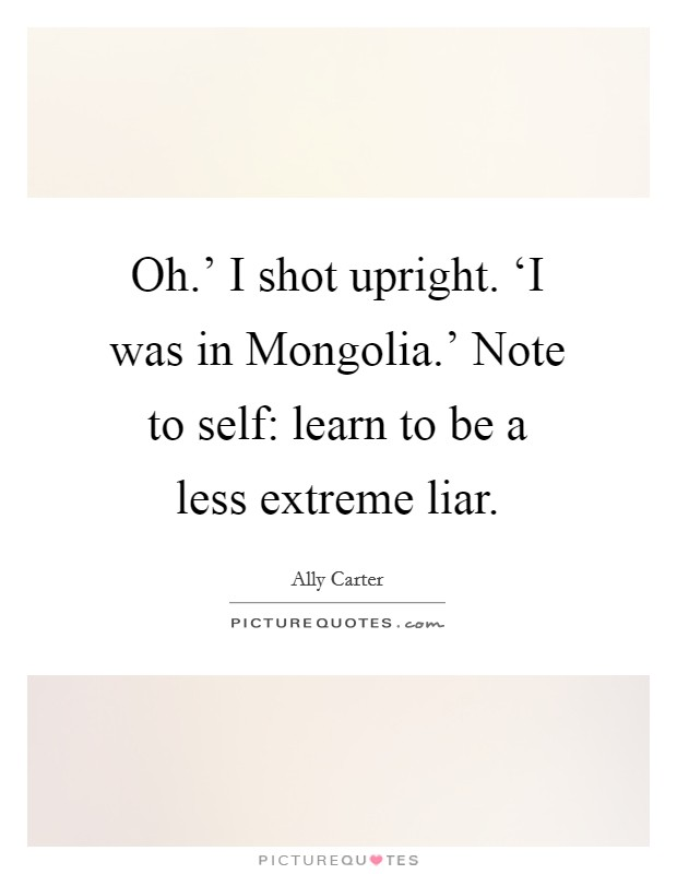 Oh.' I shot upright. 'I was in Mongolia.' Note to self: learn to be a less extreme liar Picture Quote #1