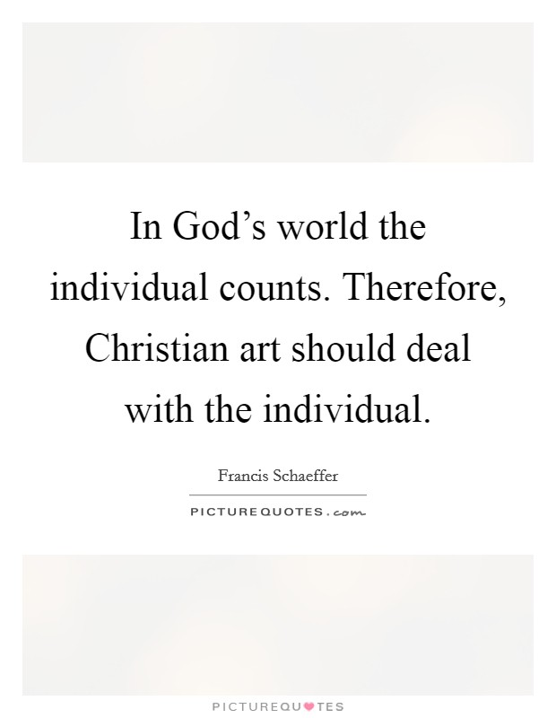 In God's world the individual counts. Therefore, Christian art should deal with the individual Picture Quote #1