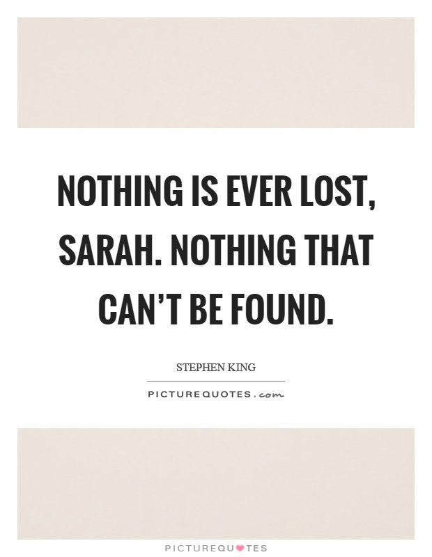 Nothing is ever lost, Sarah. Nothing that can't be found Picture Quote #1