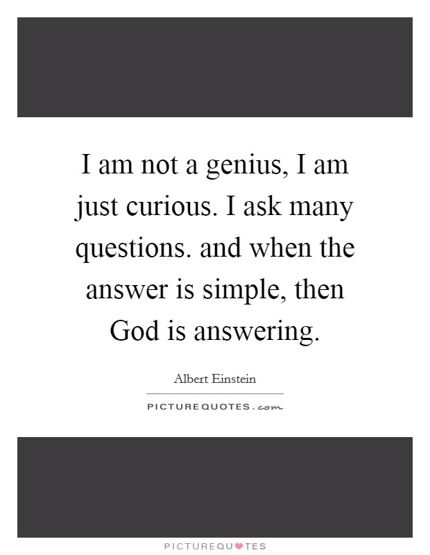 I am not a genius, I am just curious. I ask many questions. and when the answer is simple, then God is answering Picture Quote #1