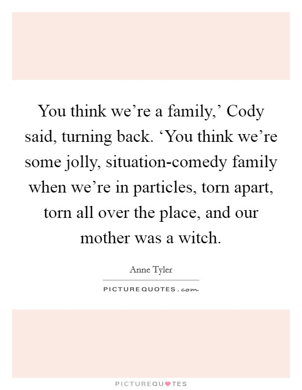 You think we're a family,' Cody said, turning back. 'You think we're some jolly, situation-comedy family when we're in particles, torn apart, torn all over the place, and our mother was a witch Picture Quote #1