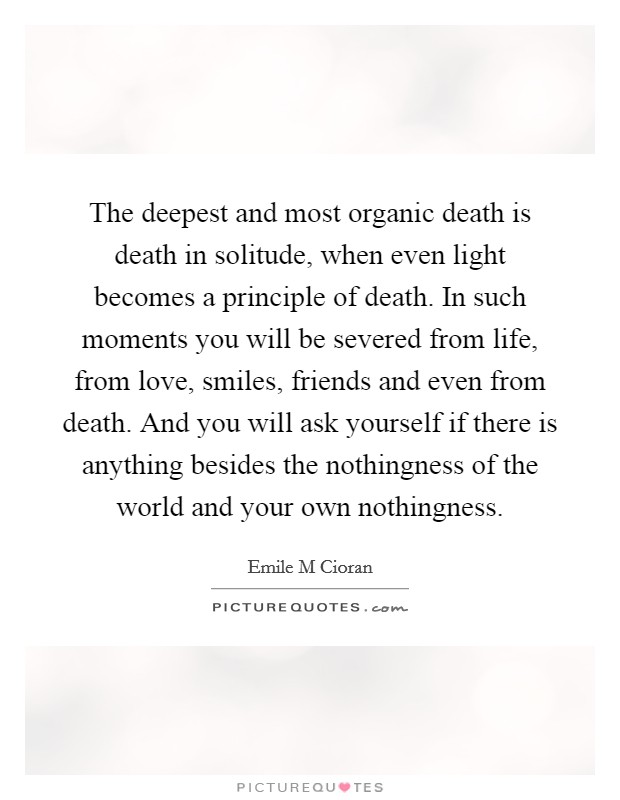 The deepest and most organic death is death in solitude, when even light becomes a principle of death. In such moments you will be severed from life, from love, smiles, friends and even from death. And you will ask yourself if there is anything besides the nothingness of the world and your own nothingness Picture Quote #1