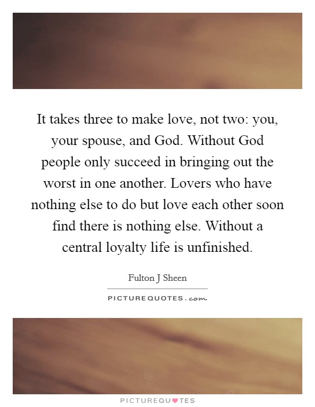 It takes three to make love, not two: you, your spouse, and God. Without God people only succeed in bringing out the worst in one another. Lovers who have nothing else to do but love each other soon find there is nothing else. Without a central loyalty life is unfinished Picture Quote #1