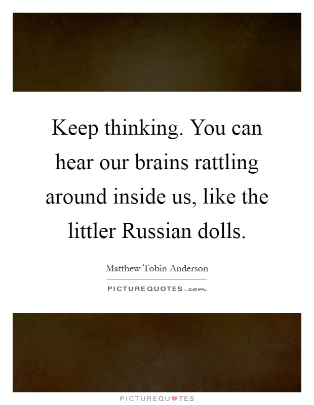 Keep thinking. You can hear our brains rattling around inside us, like the littler Russian dolls Picture Quote #1