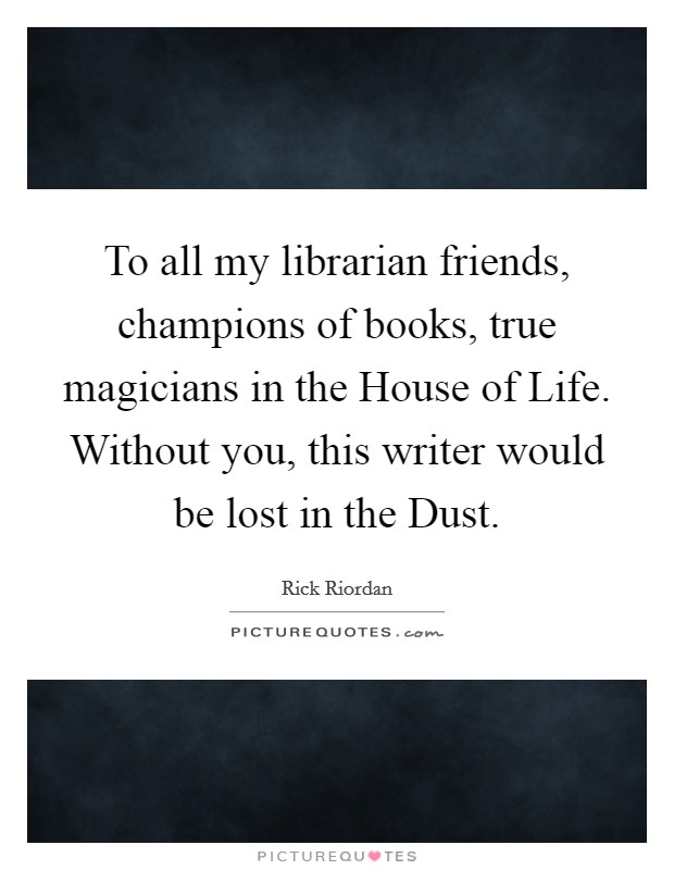To all my librarian friends, champions of books, true magicians in the House of Life. Without you, this writer would be lost in the Dust Picture Quote #1
