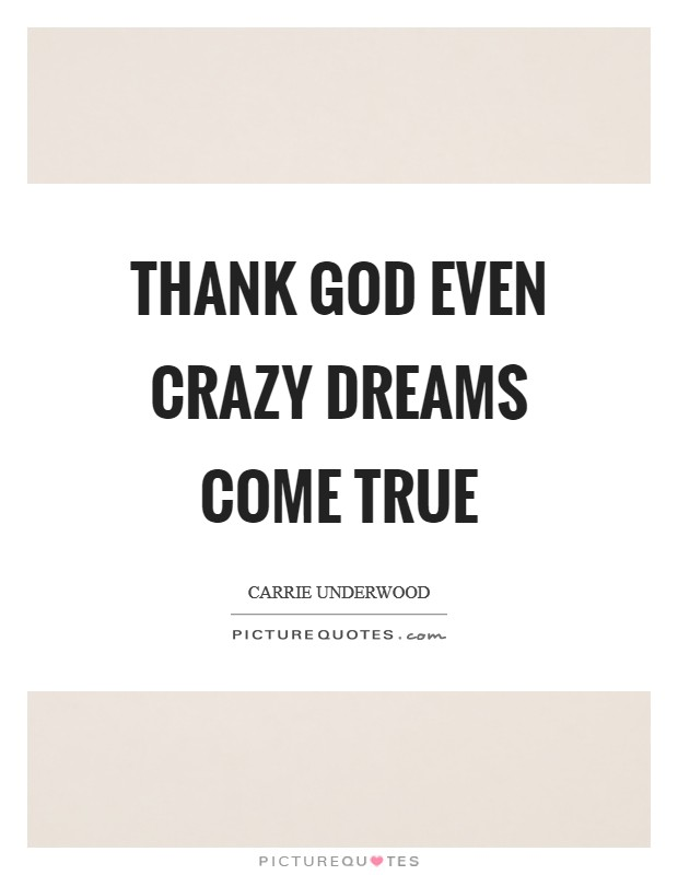 Thank God even crazy dreams come true Picture Quote #1