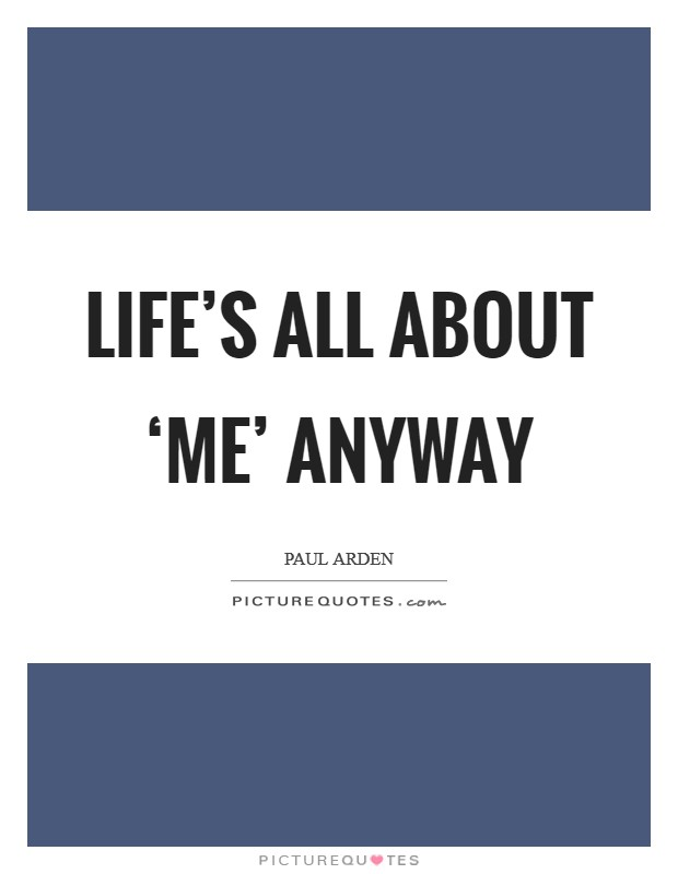 Life's all about 'me' anyway Picture Quote #1