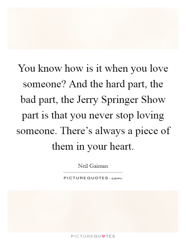 You know how is it when you love someone? And the hard part, the bad part, the Jerry Springer Show part is that you never stop loving someone. There's always a piece of them in your heart Picture Quote #1