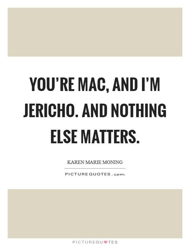 You're Mac, and I'm Jericho. And nothing else matters Picture Quote #1