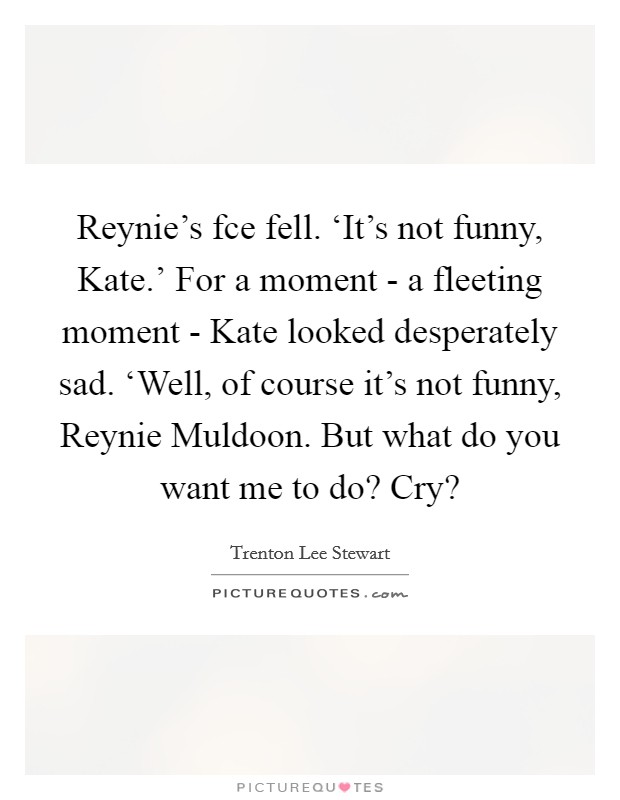 Reynie's fce fell. 'It's not funny, Kate.' For a moment - a fleeting moment - Kate looked desperately sad. 'Well, of course it's not funny, Reynie Muldoon. But what do you want me to do? Cry? Picture Quote #1