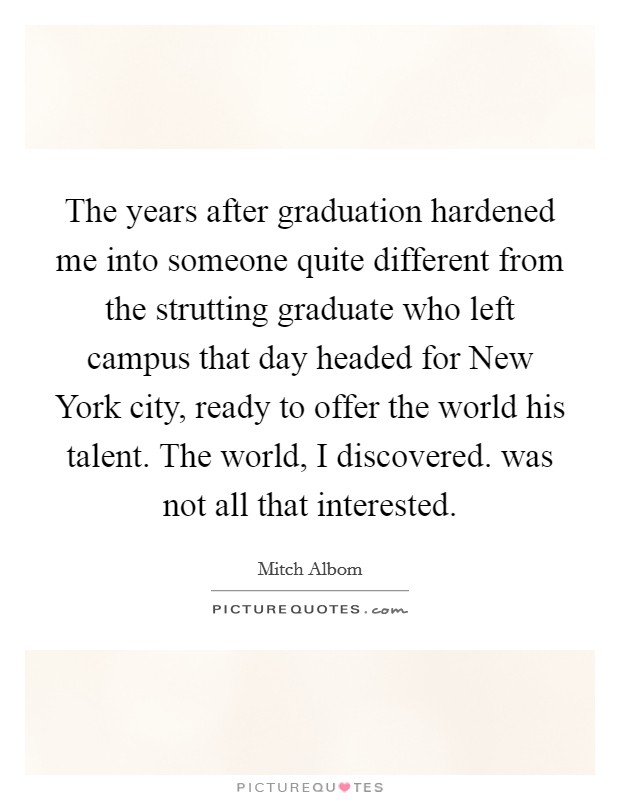 The years after graduation hardened me into someone quite different from the strutting graduate who left campus that day headed for New York city, ready to offer the world his talent. The world, I discovered. was not all that interested Picture Quote #1