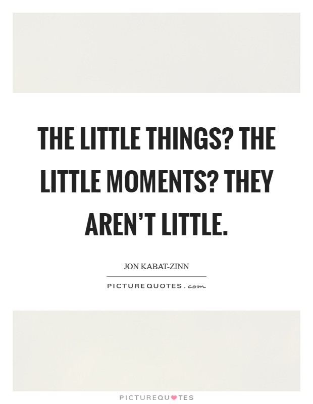 The little things? The little moments? They aren't little Picture Quote #1