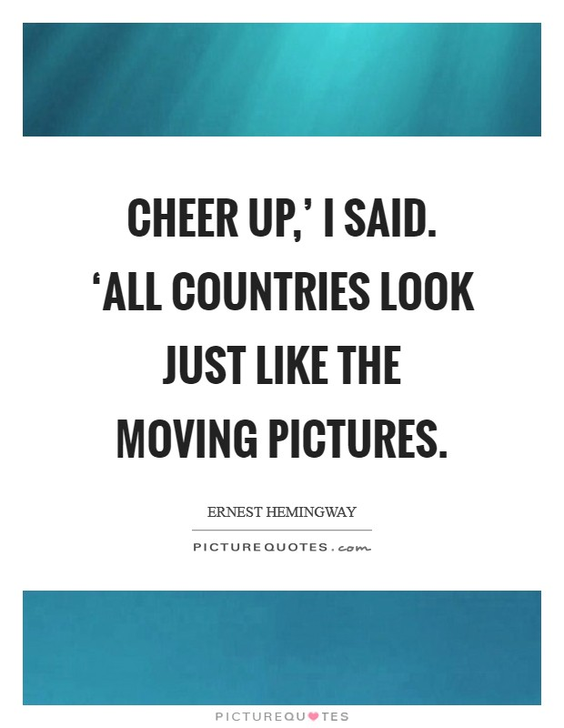 Cheer up,' I said. 'All countries look just like the moving pictures Picture Quote #1