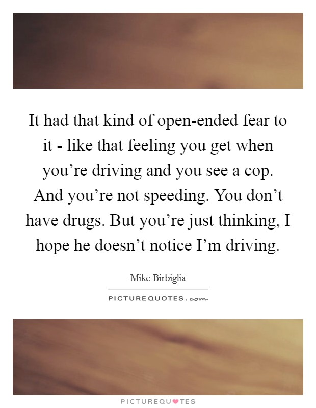 It had that kind of open-ended fear to it - like that feeling you get when you're driving and you see a cop. And you're not speeding. You don't have drugs. But you're just thinking, I hope he doesn't notice I'm driving Picture Quote #1