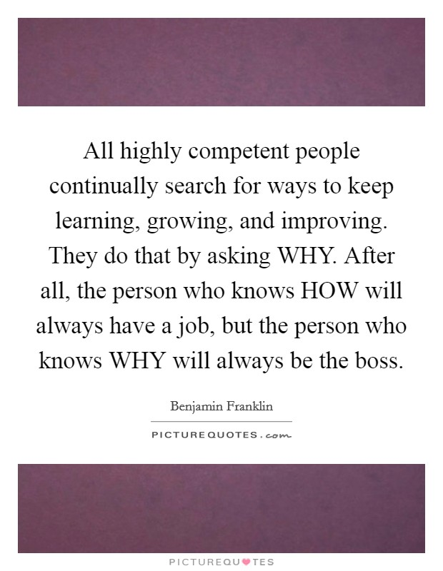 All highly competent people continually search for ways to keep learning, growing, and improving. They do that by asking WHY. After all, the person who knows HOW will always have a job, but the person who knows WHY will always be the boss Picture Quote #1