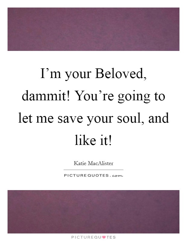 I'm your Beloved, dammit! You're going to let me save your soul, and like it! Picture Quote #1