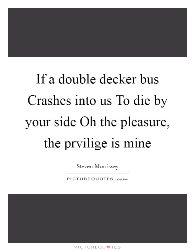 If a double decker bus Crashes into us To die by your side Oh the pleasure, the prvilige is mine Picture Quote #1