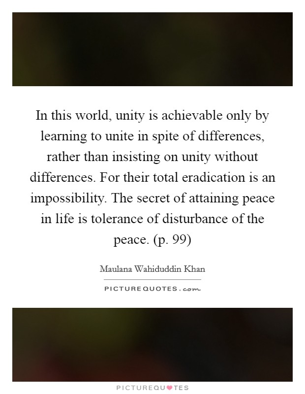 In this world, unity is achievable only by learning to unite in spite of differences, rather than insisting on unity without differences. For their total eradication is an impossibility. The secret of attaining peace in life is tolerance of disturbance of the peace. (p. 99) Picture Quote #1