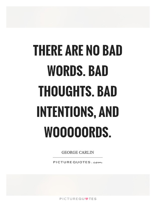 There are no bad words. Bad thoughts. Bad intentions, and wooooords Picture Quote #1