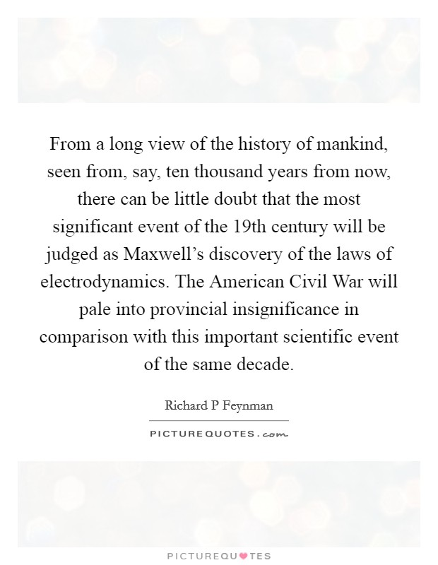 From a long view of the history of mankind, seen from, say, ten thousand years from now, there can be little doubt that the most significant event of the 19th century will be judged as Maxwell's discovery of the laws of electrodynamics. The American Civil War will pale into provincial insignificance in comparison with this important scientific event of the same decade Picture Quote #1
