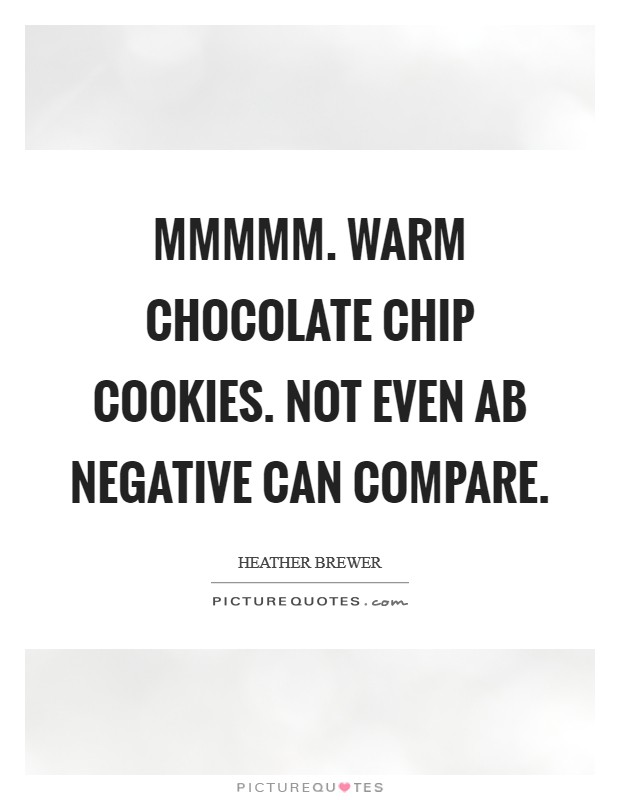 Mmmmm. Warm chocolate chip cookies. Not even AB negative can compare Picture Quote #1
